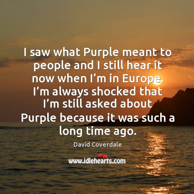 I saw what purple meant to people and I still hear it now when I'm in europe. Image