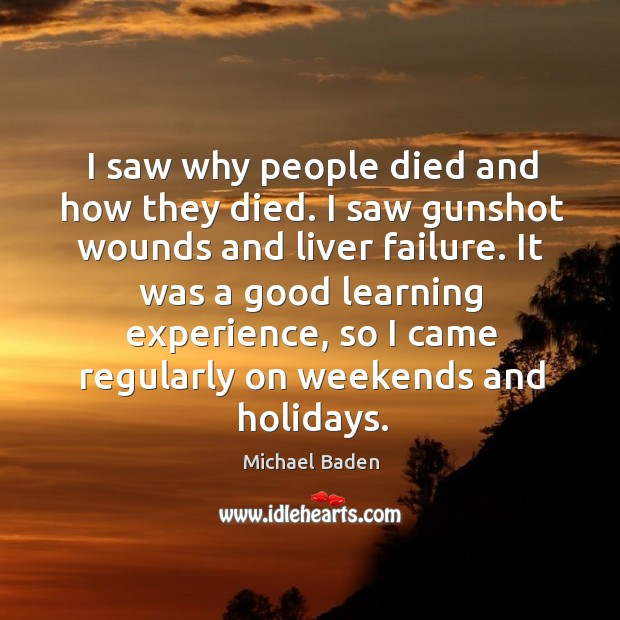 I saw why people died and how they died. I saw gunshot wounds and liver failure. Image
