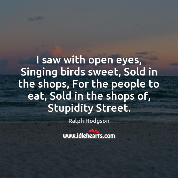I saw with open eyes, Singing birds sweet, Sold in the shops, Ralph Hodgson Picture Quote