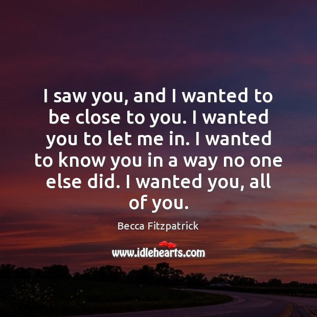 I saw you, and I wanted to be close to you. I Becca Fitzpatrick Picture Quote