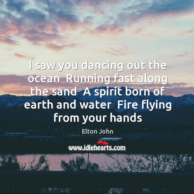 I saw you dancing out the ocean  Running fast along the sand Elton John Picture Quote