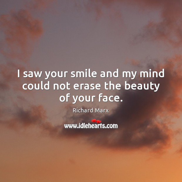 I saw your smile and my mind could not erase the beauty of your face. Richard Marx Picture Quote