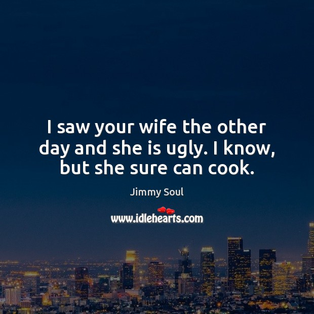 I saw your wife the other day and she is ugly. I know, but she sure can cook. Image