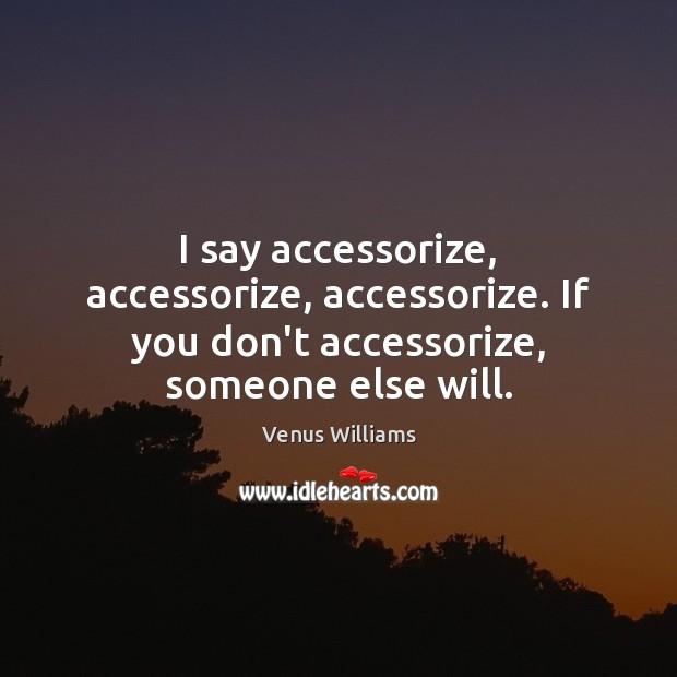 I say accessorize, accessorize, accessorize. If you don't accessorize, someone else will. Venus Williams Picture Quote