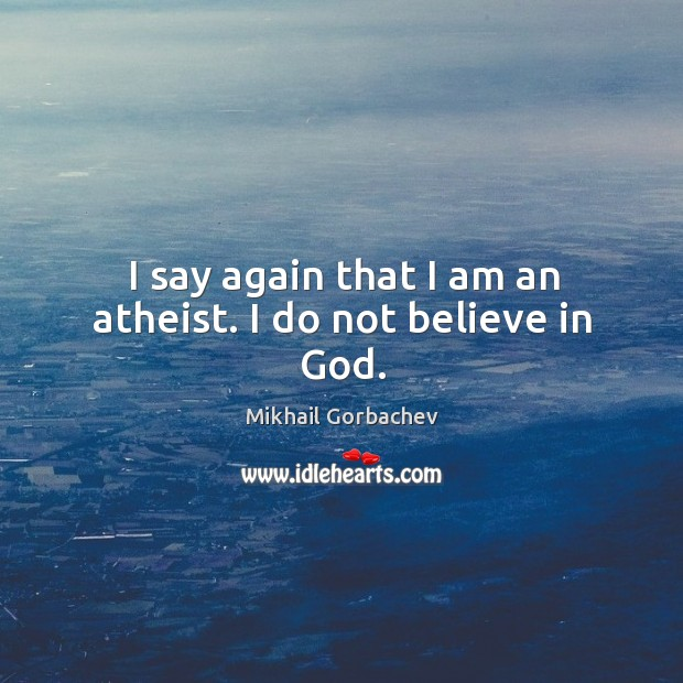I say again that I am an atheist. I do not believe in God. Image