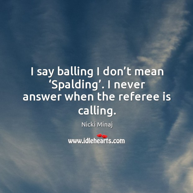 I say balling I don't mean 'spalding'. I never answer when the referee is calling. Image