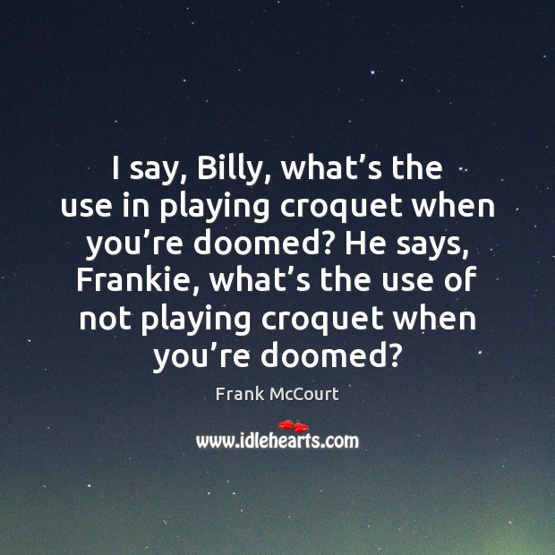 Image, I say, Billy, what's the use in playing croquet when you'
