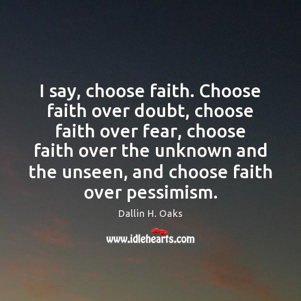 I say, choose faith. Choose faith over doubt, choose faith over fear, Dallin H. Oaks Picture Quote