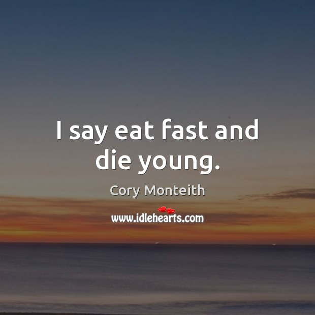 Image, I say eat fast and die young.