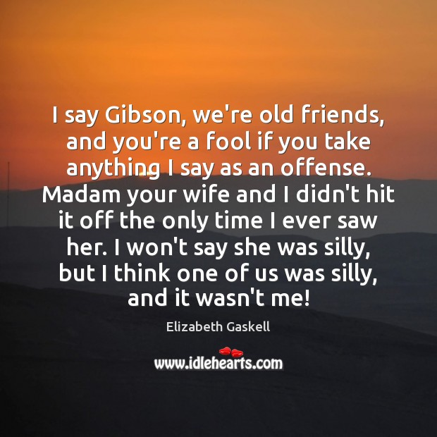 Image, I say Gibson, we're old friends, and you're a fool if you