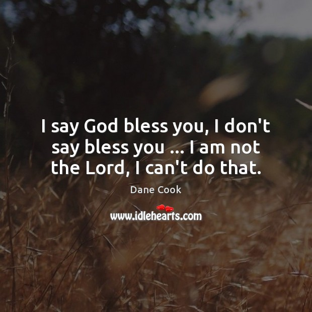 I say God bless you, I don't say bless you … I am not the Lord, I can't do that. Dane Cook Picture Quote