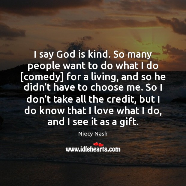 I say God is kind. So many people want to do what Image