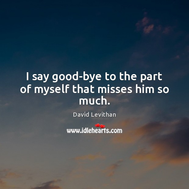 I say good-bye to the part of myself that misses him so much. Image