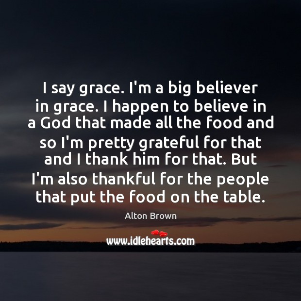 I say grace. I'm a big believer in grace. I happen to Alton Brown Picture Quote