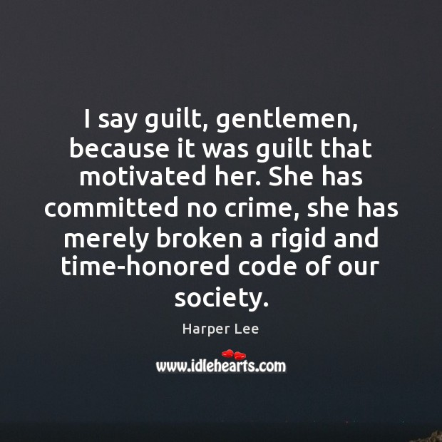 Image, I say guilt, gentlemen, because it was guilt that motivated her. She