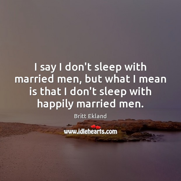 I say I don't sleep with married men, but what I mean Britt Ekland Picture Quote