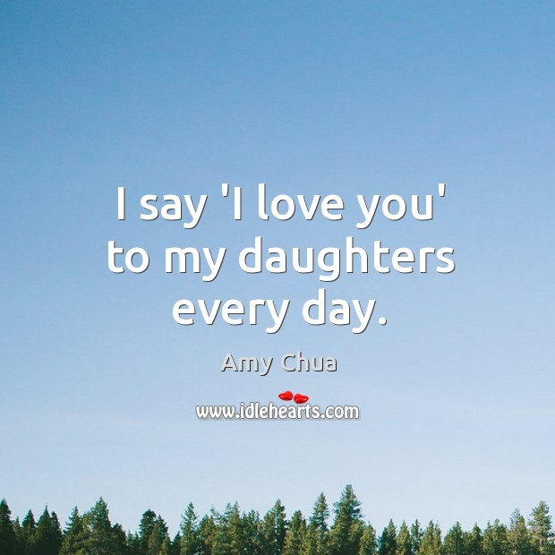 I say 'I love you' to my daughters every day. Amy Chua Picture Quote