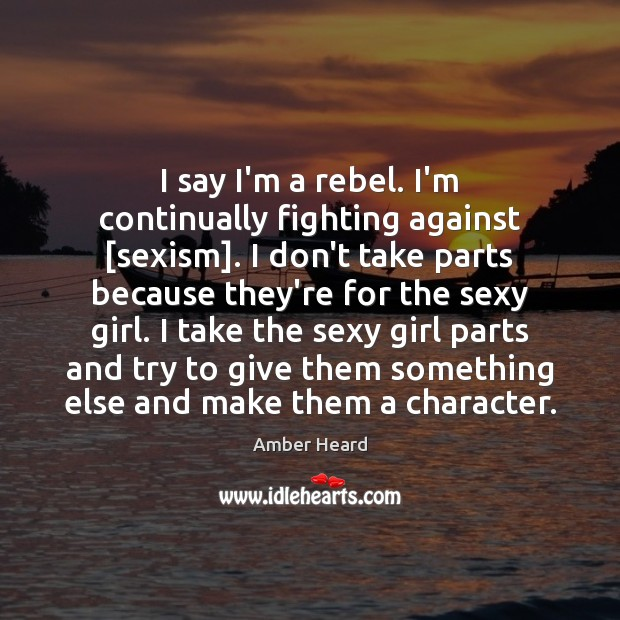 I say I'm a rebel. I'm continually fighting against [sexism]. I don't Image