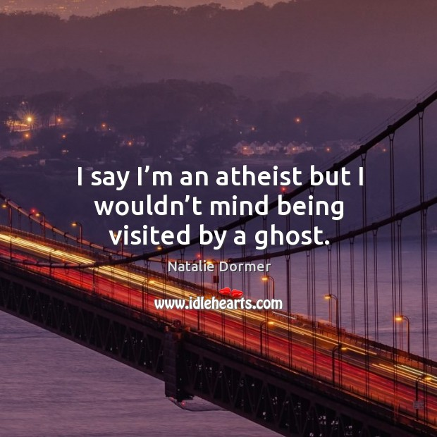 I say I'm an atheist but I wouldn't mind being visited by a ghost. Image
