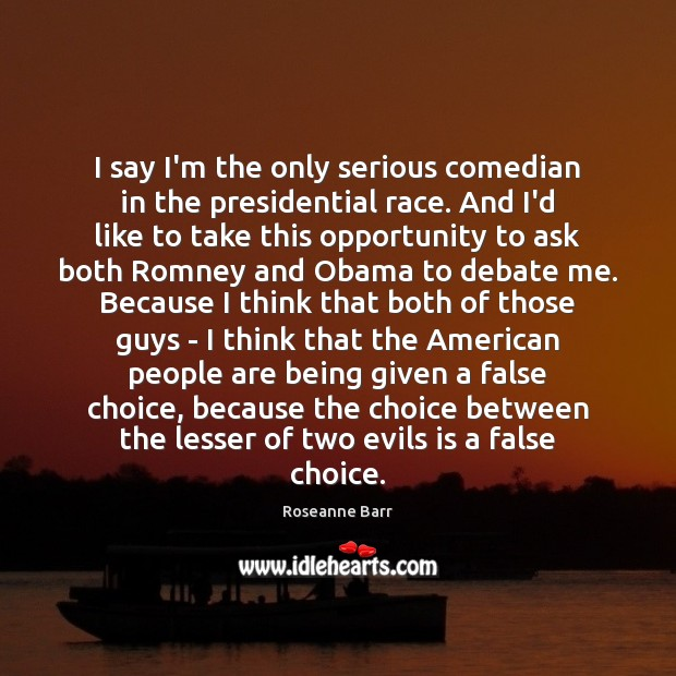 I say I'm the only serious comedian in the presidential race. And Roseanne Barr Picture Quote