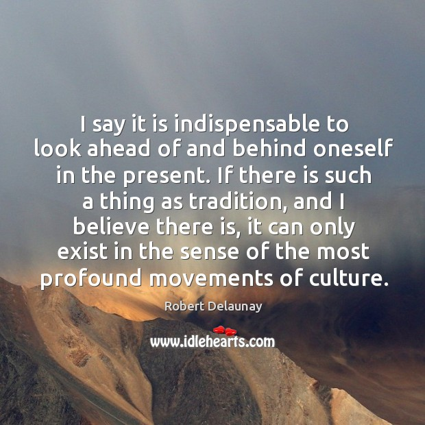 I say it is indispensable to look ahead of and behind oneself in the present. Robert Delaunay Picture Quote