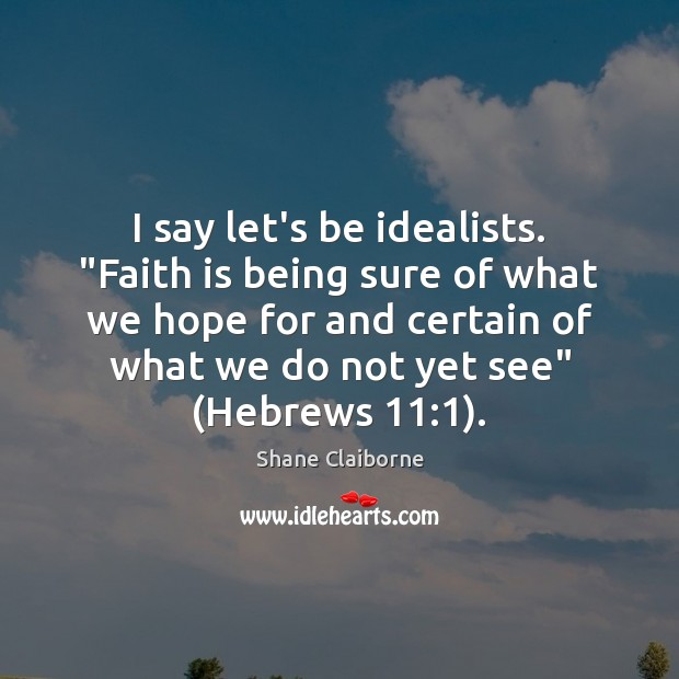 """I say let's be idealists. """"Faith is being sure of what we Image"""