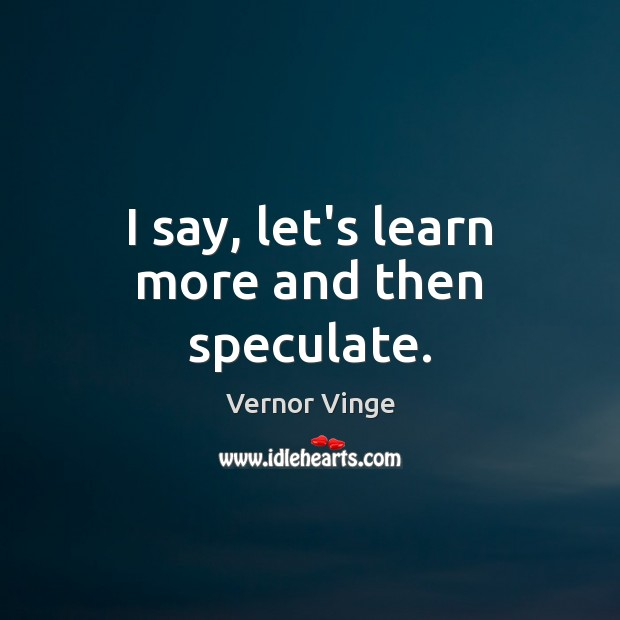 Vernor Vinge Picture Quote image saying: I say, let's learn more and then speculate.