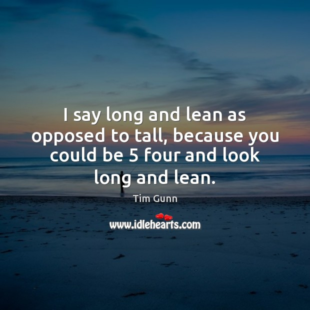 I say long and lean as opposed to tall, because you could Tim Gunn Picture Quote