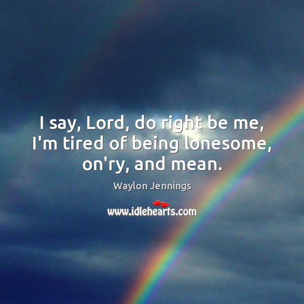 I say, Lord, do right be me, I'm tired of being lonesome, on'ry, and mean. Image