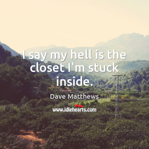 I say my hell is the closet I'm stuck inside. Dave Matthews Picture Quote