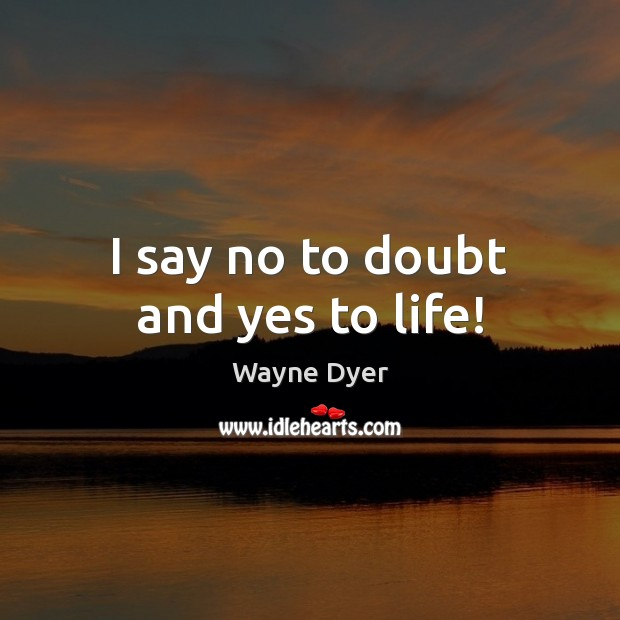 Image, I say no to doubt and yes to life!