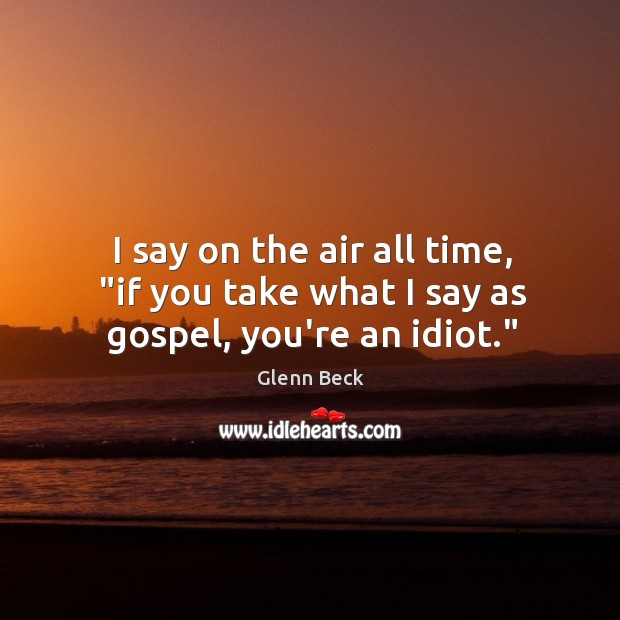 """I say on the air all time, """"if you take what I say as gospel, you're an idiot."""" Image"""