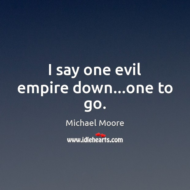 I say one evil empire down…one to go. Image