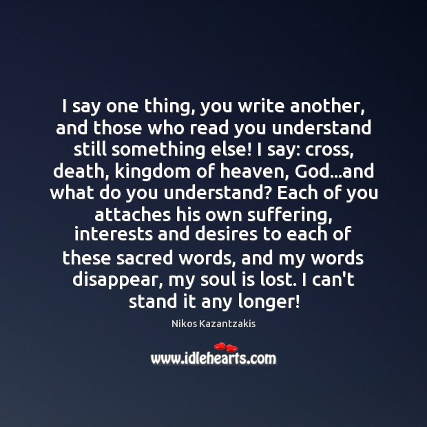 I say one thing, you write another, and those who read you Nikos Kazantzakis Picture Quote