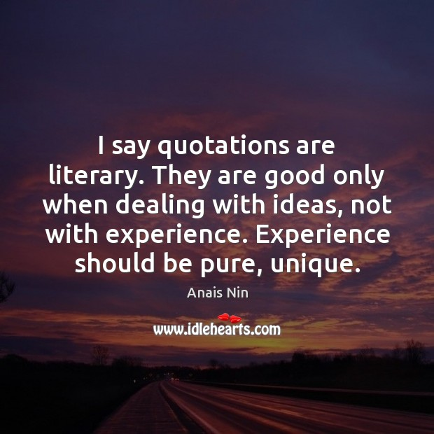 I say quotations are literary. They are good only when dealing with Anais Nin Picture Quote