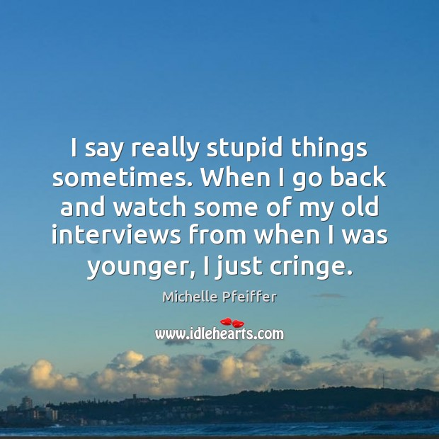 I say really stupid things sometimes. When I go back and watch Image