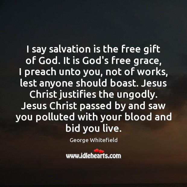 Image, I say salvation is the free gift of God. It is God's