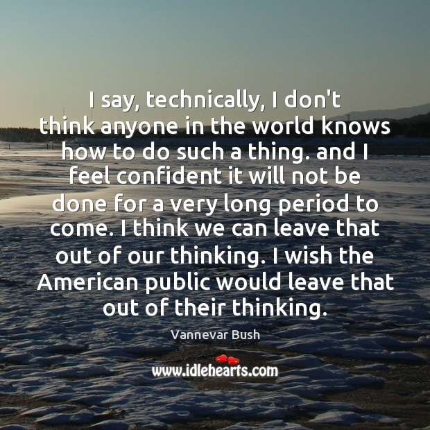 I say, technically, I don't think anyone in the world knows how Vannevar Bush Picture Quote