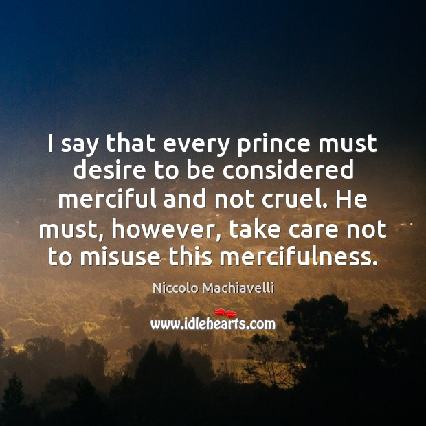I say that every prince must desire to be considered merciful and Niccolo Machiavelli Picture Quote