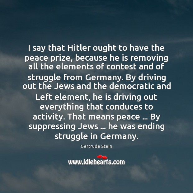 I say that Hitler ought to have the peace prize, because he Driving Quotes Image