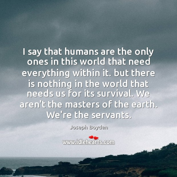 I say that humans are the only ones in this world that Image