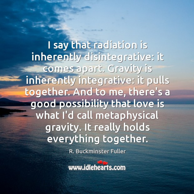 I say that radiation is inherently disintegrative: it comes apart. Gravity is Image