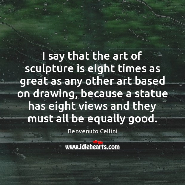 Image, I say that the art of sculpture is eight times as great