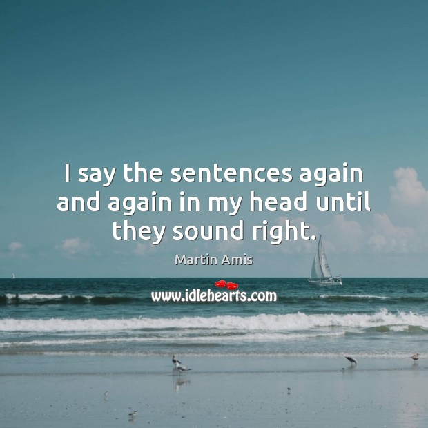 I say the sentences again and again in my head until they sound right. Image