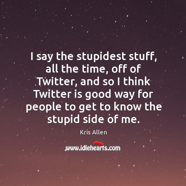 I say the stupidest stuff, all the time, off of Twitter, and Image
