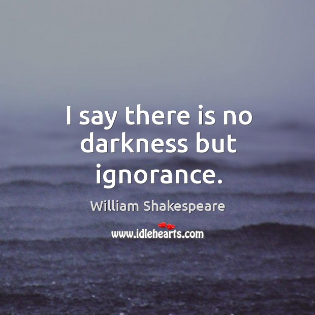 I say there is no darkness but ignorance. Image