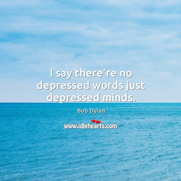 I say there're no depressed words just depressed minds. Image