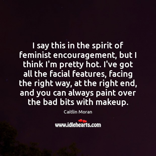 Image, I say this in the spirit of feminist encouragement, but I think