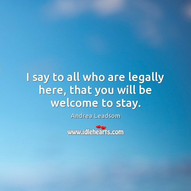 Image, I say to all who are legally here, that you will be welcome to stay.