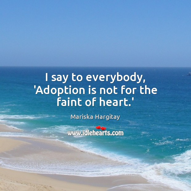 I say to everybody, 'Adoption is not for the faint of heart.' Mariska Hargitay Picture Quote